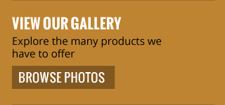 view our gallery | explore the many products we have to offer | browse photos